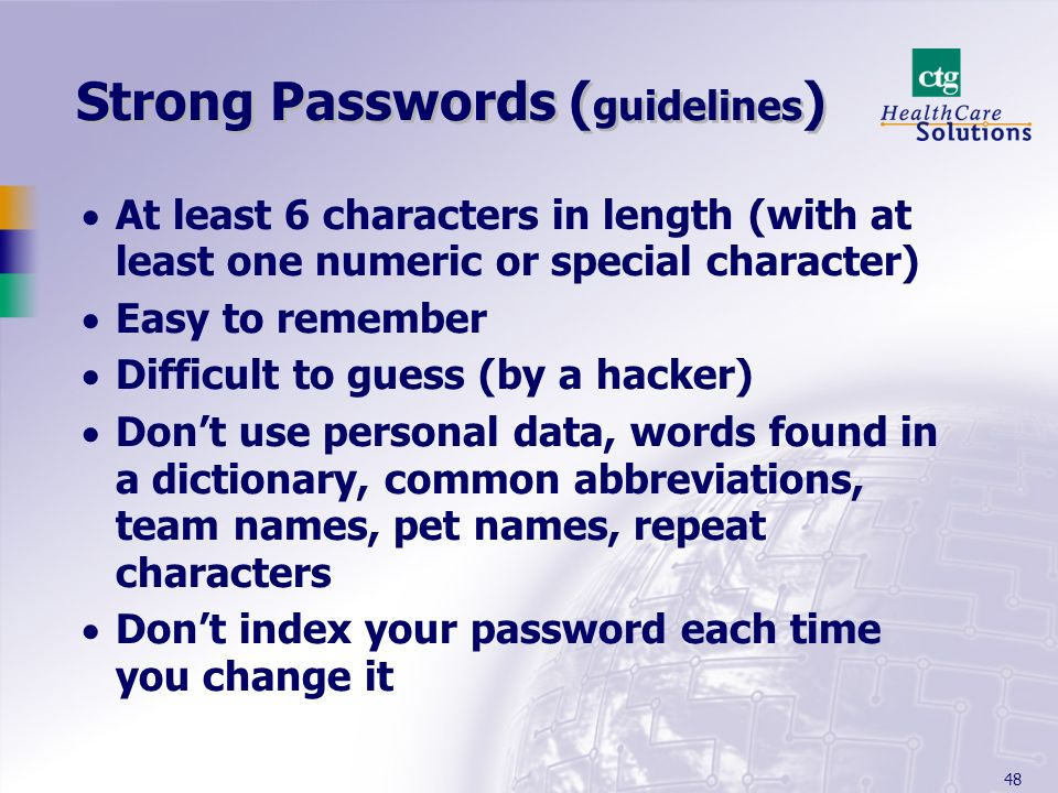 48 Strong Passwords ( guidelines ) At least 6 characters in length (with at least one numeric or special character) Easy to remember Difficult to gues
