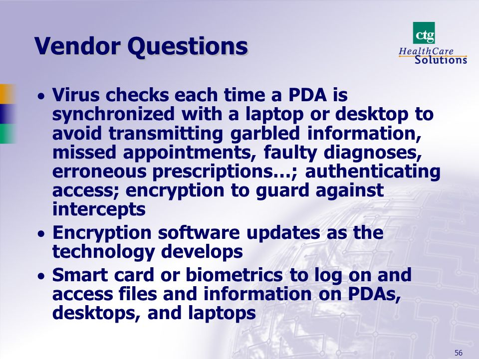 56 Vendor Questions Virus checks each time a PDA is synchronized with a laptop or desktop to avoid transmitting garbled information, missed appointmen