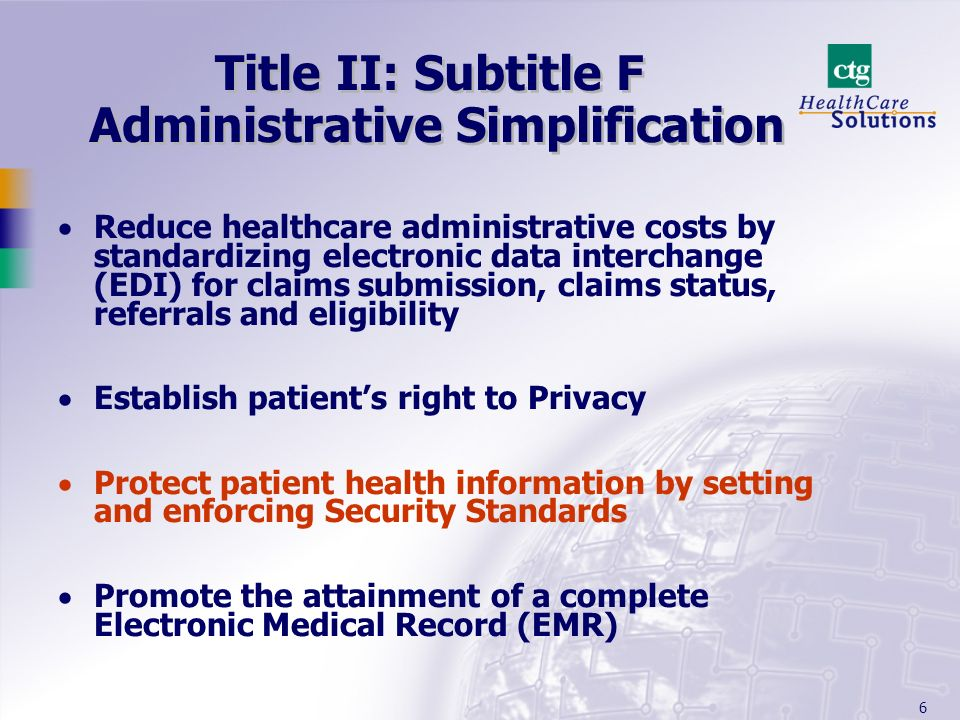 6 Title II: Subtitle F Administrative Simplification Reduce healthcare administrative costs by standardizing electronic data interchange (EDI) for cla
