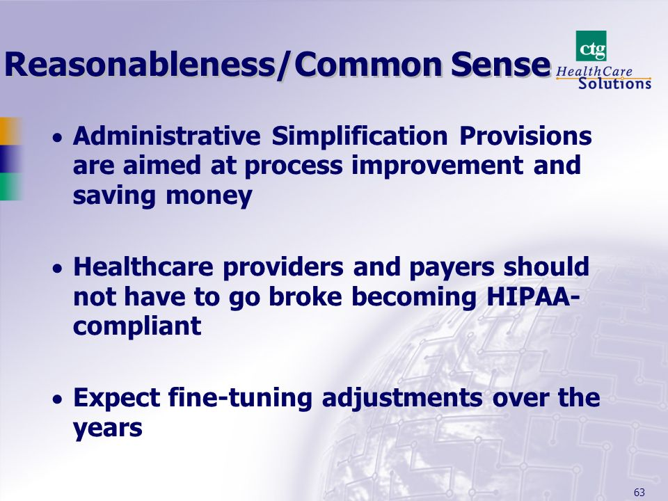 63 Reasonableness/Common Sense Administrative Simplification Provisions are aimed at process improvement and saving money Healthcare providers and pay
