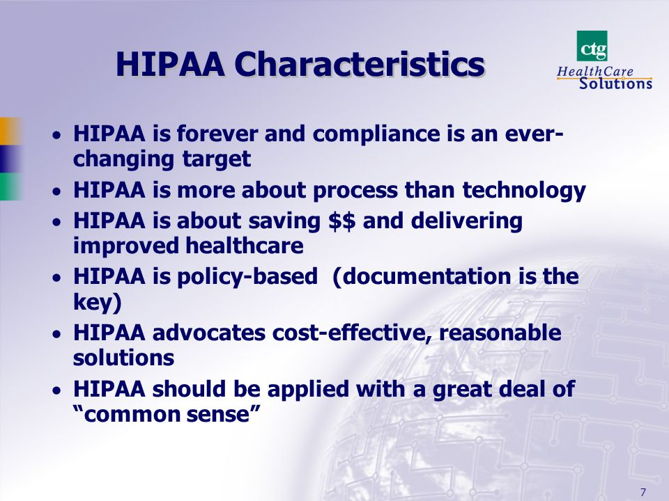 7 HIPAA Characteristics HIPAA is forever and compliance is an ever- changing target HIPAA is more about process than technology HIPAA is about saving