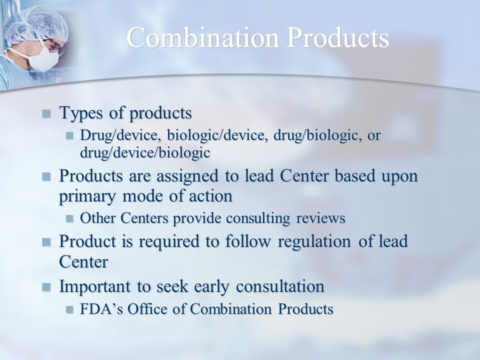 Combination Products Types of products Types of products Drug/device, biologic/device, drug/biologic, or drug/device/biologic Drug/device, biologic/de