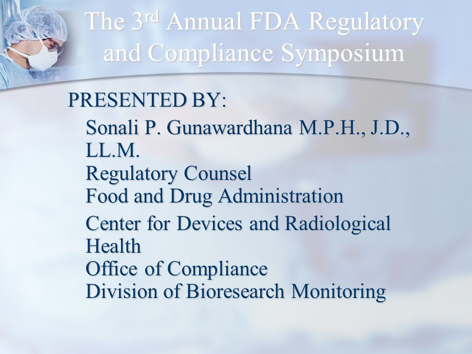 The 3 rd Annual FDA Regulatory and Compliance Symposium PRESENTED BY: Sonali P. Gunawardhana M.P.H., J.D., LL.M. Regulatory Counsel Food and Drug Admi