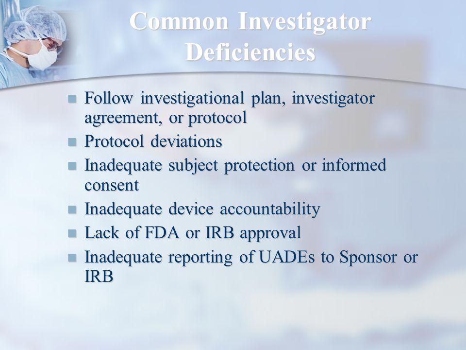 Common Investigator Deficiencies Follow investigational plan, investigator agreement, or protocol Follow investigational plan, investigator agreement,