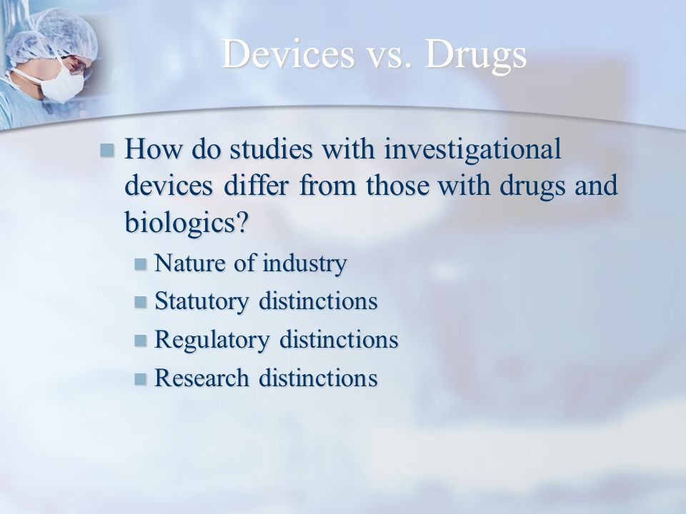 Device Firms Entrepreneurial firms common Entrepreneurial firms common 93% have fewer than 100 employees 93% have fewer than 100 employees Venture capitalized Venture capitalized Diverse and specialized products Diverse and specialized products Principles of operation and intended uses Principles of operation and intended uses Device developer often involved Device developer often involved Minimal clinical trial experience Minimal clinical trial experience Rapid product cycles limiting testing time Rapid product cycles limiting testing time