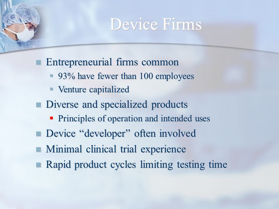 Device Firms Entrepreneurial firms common Entrepreneurial firms common 93% have fewer than 100 employees 93% have fewer than 100 employees Venture cap