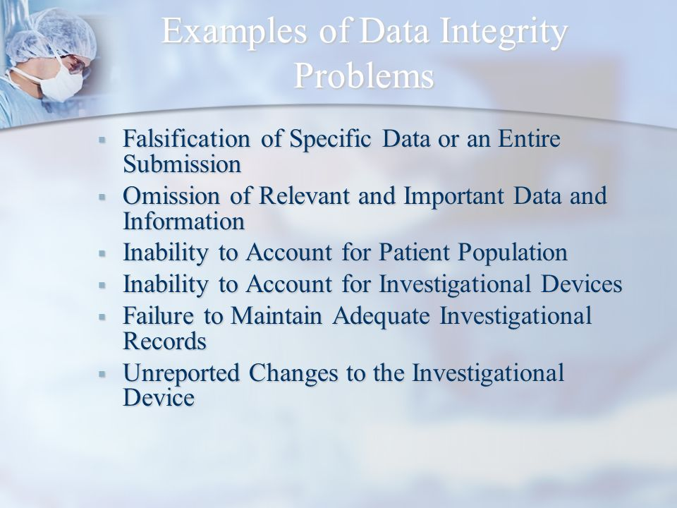 Examples of Data Integrity Problems Falsification of Specific Data or an Entire Submission Falsification of Specific Data or an Entire Submission Omis