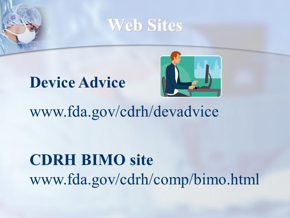 Web Sites Device Advice www.fda.gov/cdrh/devadvice CDRH BIMO site www.fda.gov/cdrh/comp/bimo.html