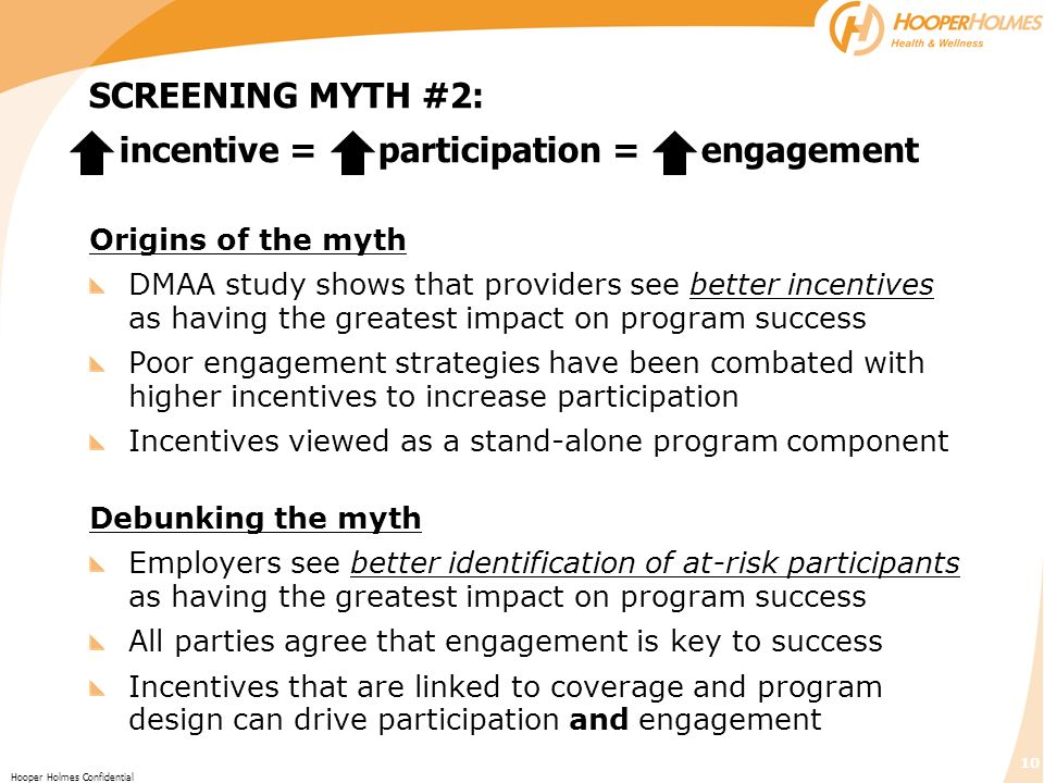 10 Hooper Holmes Confidential Origins of the myth DMAA study shows that providers see better incentives as having the greatest impact on program success Poor engagement strategies have been combated with higher incentives to increase participation Incentives viewed as a stand-alone program component Debunking the myth Employers see better identification of at-risk participants as having the greatest impact on program success All parties agree that engagement is key to success Incentives that are linked to coverage and program design can drive participation and engagement SCREENING MYTH #2: incentive = participation = engagement