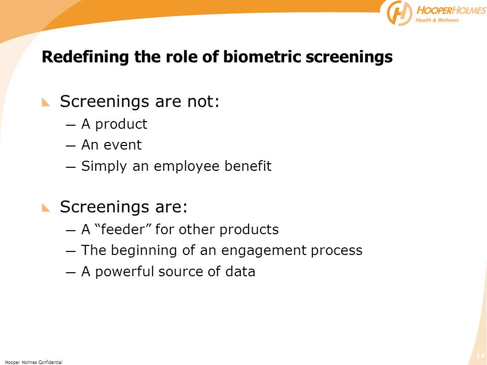 14 Hooper Holmes Confidential Redefining the role of biometric screenings Screenings are not: A product An event Simply an employee benefit Screenings are: A feeder for other products The beginning of an engagement process A powerful source of data