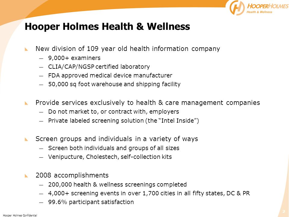 2 Hooper Holmes Confidential Hooper Holmes Health & Wellness New division of 109 year old health information company 9,000+ examiners CLIA/CAP/NGSP certified laboratory FDA approved medical device manufacturer 50,000 sq foot warehouse and shipping facility Provide services exclusively to health & care management companies Do not market to, or contract with, employers Private labeled screening solution (the Intel Inside) Screen groups and individuals in a variety of ways Screen both individuals and groups of all sizes Venipucture, Cholestech, self-collection kits 2008 accomplishments 200,000 health & wellness screenings completed 4,000+ screening events in over 1,700 cities in all fifty states, DC & PR 99.6% participant satisfaction
