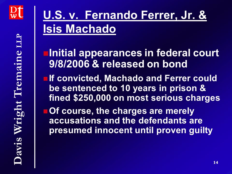 Davis Wright Tremaine LLP 14 U.S. v. Fernando Ferrer, Jr. & Isis Machado Initial appearances in federal court 9/8/2006 & released on bond If convicted