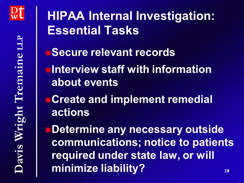 Davis Wright Tremaine LLP 28 HIPAA Internal Investigation: Essential Tasks Secure relevant records Interview staff with information about events Create and implement remedial actions Determine any necessary outside communications; notice to patients required under state law, or will minimize liability.