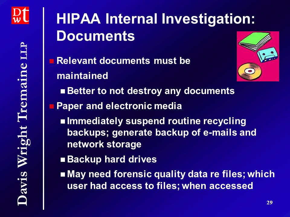 Davis Wright Tremaine LLP 29 HIPAA Internal Investigation: Documents Relevant documents must be maintained Better to not destroy any documents Paper and electronic media Immediately suspend routine recycling backups; generate backup of e-mails and network storage Backup hard drives May need forensic quality data re files; which user had access to files; when accessed Relevant documents must be maintained Better to not destroy any documents Paper and electronic media Immediately suspend routine recycling backups; generate backup of e-mails and network storage Backup hard drives May need forensic quality data re files; which user had access to files; when accessed