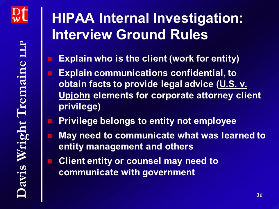 Davis Wright Tremaine LLP 31 HIPAA Internal Investigation: Interview Ground Rules Explain who is the client (work for entity) Explain communications c