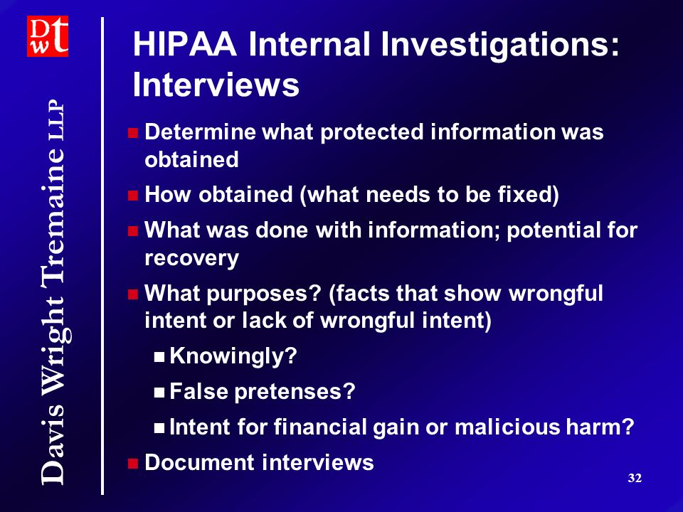 Davis Wright Tremaine LLP 32 HIPAA Internal Investigations: Interviews Determine what protected information was obtained How obtained (what needs to b