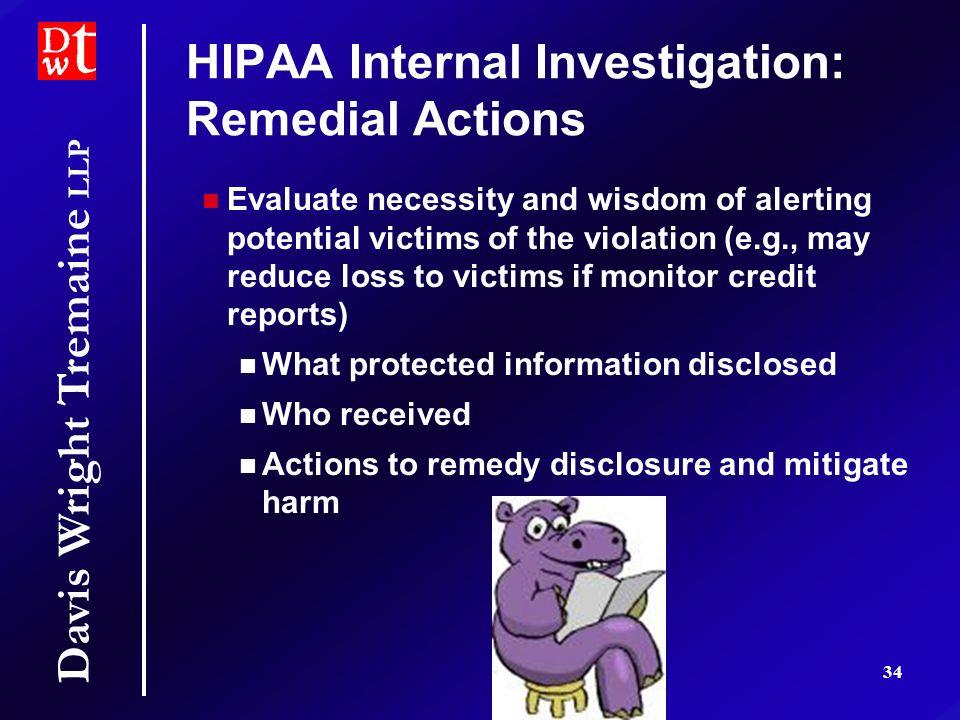 Davis Wright Tremaine LLP 34 HIPAA Internal Investigation: Remedial Actions Evaluate necessity and wisdom of alerting potential victims of the violation (e.g., may reduce loss to victims if monitor credit reports) What protected information disclosed Who received Actions to remedy disclosure and mitigate harm Evaluate necessity and wisdom of alerting potential victims of the violation (e.g., may reduce loss to victims if monitor credit reports) What protected information disclosed Who received Actions to remedy disclosure and mitigate harm