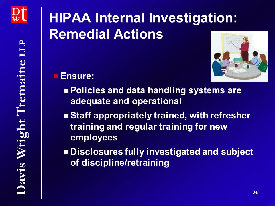 Davis Wright Tremaine LLP 36 HIPAA Internal Investigation: Remedial Actions Ensure: Policies and data handling systems are adequate and operational St