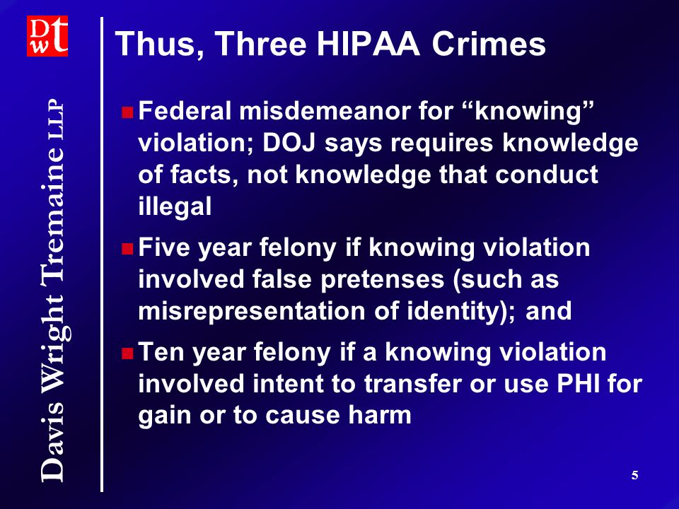 Davis Wright Tremaine LLP 5 Thus, Three HIPAA Crimes Federal misdemeanor for knowing violation; DOJ says requires knowledge of facts, not knowledge that conduct illegal Five year felony if knowing violation involved false pretenses (such as misrepresentation of identity); and Ten year felony if a knowing violation involved intent to transfer or use PHI for gain or to cause harm Federal misdemeanor for knowing violation; DOJ says requires knowledge of facts, not knowledge that conduct illegal Five year felony if knowing violation involved false pretenses (such as misrepresentation of identity); and Ten year felony if a knowing violation involved intent to transfer or use PHI for gain or to cause harm