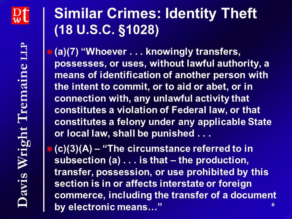 Davis Wright Tremaine LLP 6 Similar Crimes: Identity Theft (18 U.S.C.