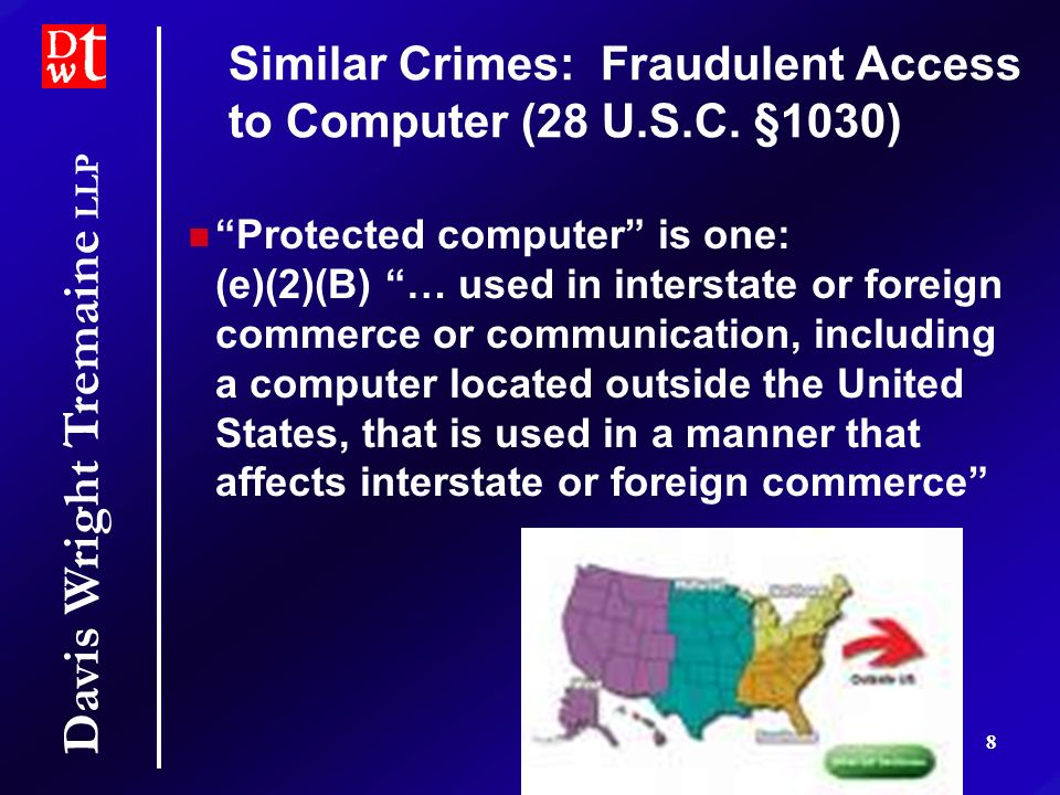 Davis Wright Tremaine LLP 8 Protected computer is one: (e)(2)(B) … used in interstate or foreign commerce or communication, including a computer located outside the United States, that is used in a manner that affects interstate or foreign commerce Similar Crimes: Fraudulent Access to Computer (28 U.S.C.