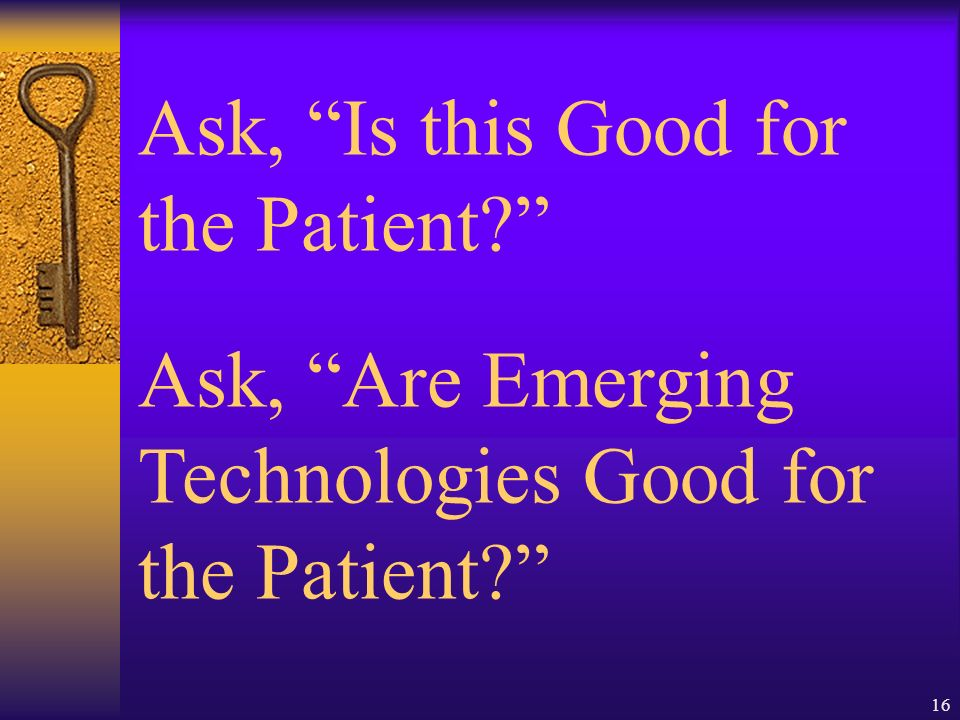 16 Ask, Is this Good for the Patient Ask, Are Emerging Technologies Good for the Patient