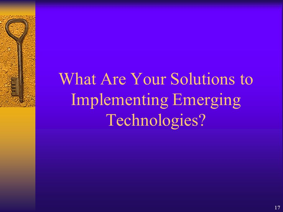 17 What Are Your Solutions to Implementing Emerging Technologies