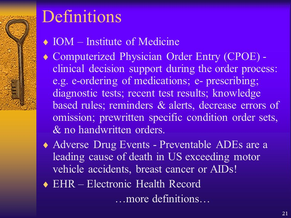 21 Definitions IOM – Institute of Medicine Computerized Physician Order Entry (CPOE) - clinical decision support during the order process: e.g.