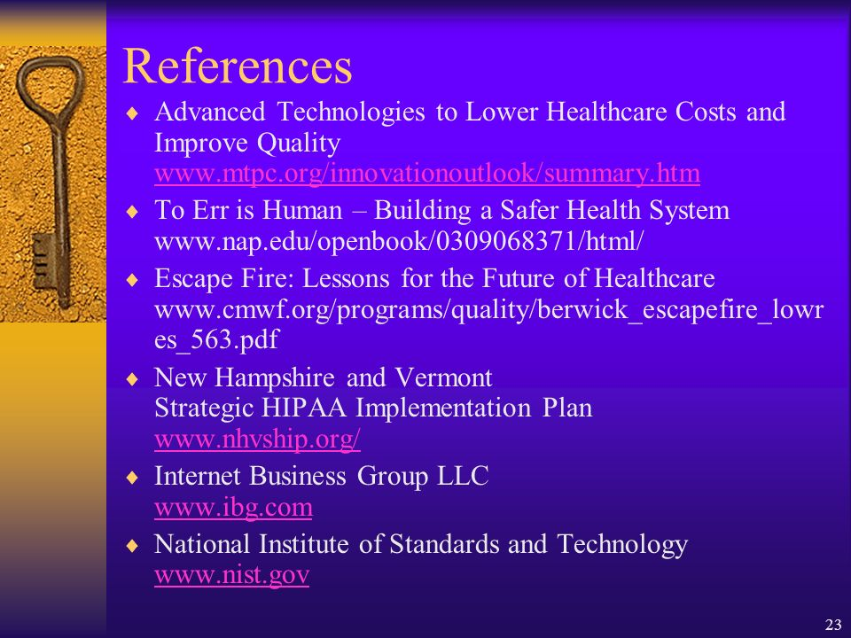 23 References Advanced Technologies to Lower Healthcare Costs and Improve Quality www.mtpc.org/innovationoutlook/summary.htm www.mtpc.org/innovationoutlook/summary.htm To Err is Human – Building a Safer Health System www.nap.edu/openbook/0309068371/html/ Escape Fire: Lessons for the Future of Healthcare www.cmwf.org/programs/quality/berwick_escapefire_lowr es_563.pdf New Hampshire and Vermont Strategic HIPAA Implementation Plan www.nhvship.org/ www.nhvship.org/ Internet Business Group LLC www.ibg.com www.ibg.com National Institute of Standards and Technology www.nist.gov www.nist.gov