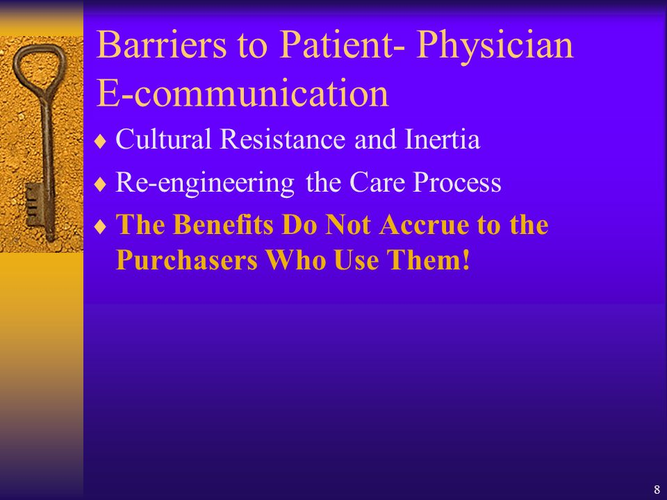 8 Barriers to Patient- Physician E-communication Cultural Resistance and Inertia Re-engineering the Care Process The Benefits Do Not Accrue to the Purchasers Who Use Them!