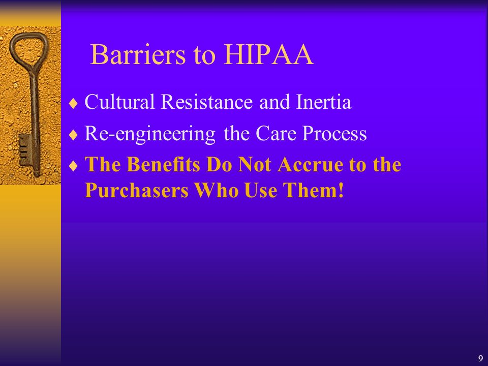 9 Barriers to HIPAA Cultural Resistance and Inertia Re-engineering the Care Process The Benefits Do Not Accrue to the Purchasers Who Use Them!