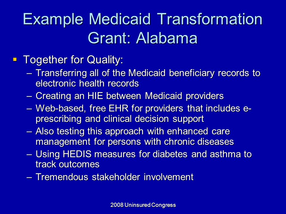 2008 Uninsured Congress Example Medicaid Transformation Grant: Alabama Together for Quality: Together for Quality: –Transferring all of the Medicaid beneficiary records to electronic health records –Creating an HIE between Medicaid providers –Web-based, free EHR for providers that includes e- prescribing and clinical decision support –Also testing this approach with enhanced care management for persons with chronic diseases –Using HEDIS measures for diabetes and asthma to track outcomes –Tremendous stakeholder involvement