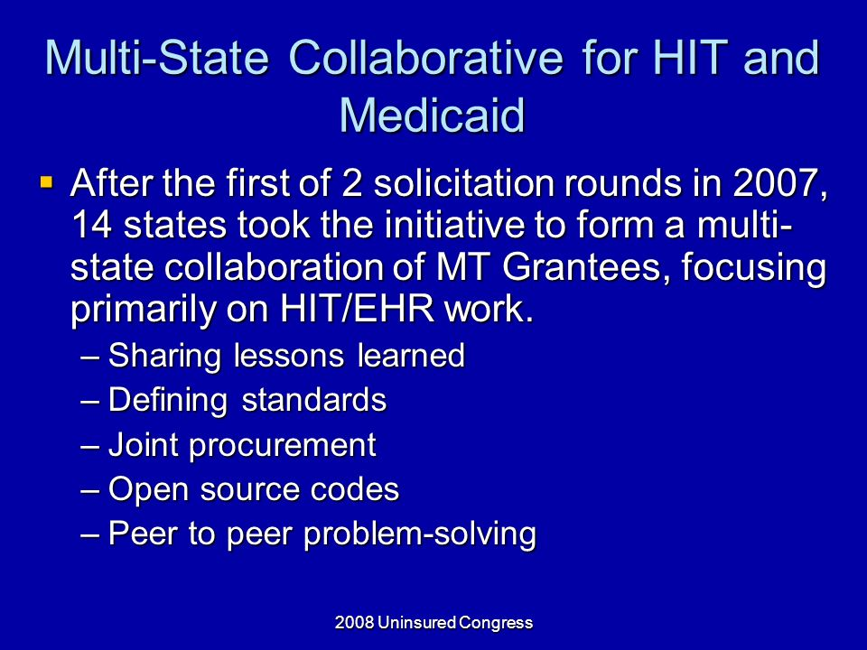 2008 Uninsured Congress Multi-State Collaborative for HIT and Medicaid After the first of 2 solicitation rounds in 2007, 14 states took the initiative to form a multi- state collaboration of MT Grantees, focusing primarily on HIT/EHR work.