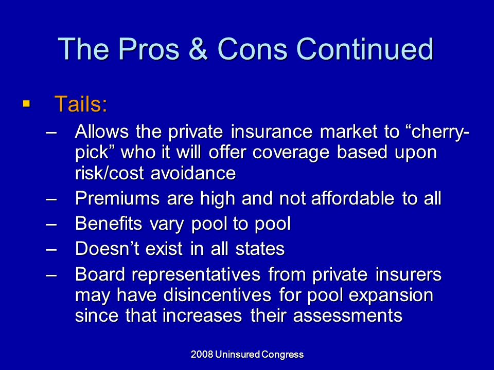 2008 Uninsured Congress The Pros & Cons Continued Tails: Tails: –Allows the private insurance market to cherry- pick who it will offer coverage based upon risk/cost avoidance –Premiums are high and not affordable to all –Benefits vary pool to pool –Doesnt exist in all states –Board representatives from private insurers may have disincentives for pool expansion since that increases their assessments
