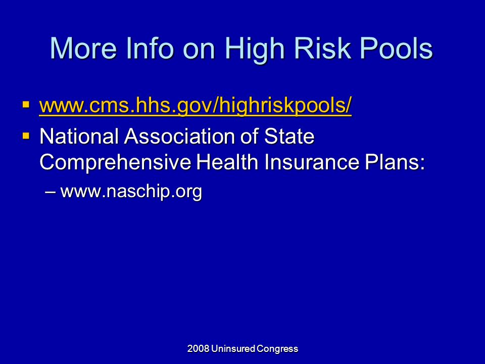 2008 Uninsured Congress More Info on High Risk Pools www.cms.hhs.gov/highriskpools/ www.cms.hhs.gov/highriskpools/ www.cms.hhs.gov/highriskpools/ National Association of State Comprehensive Health Insurance Plans: National Association of State Comprehensive Health Insurance Plans: –www.naschip.org