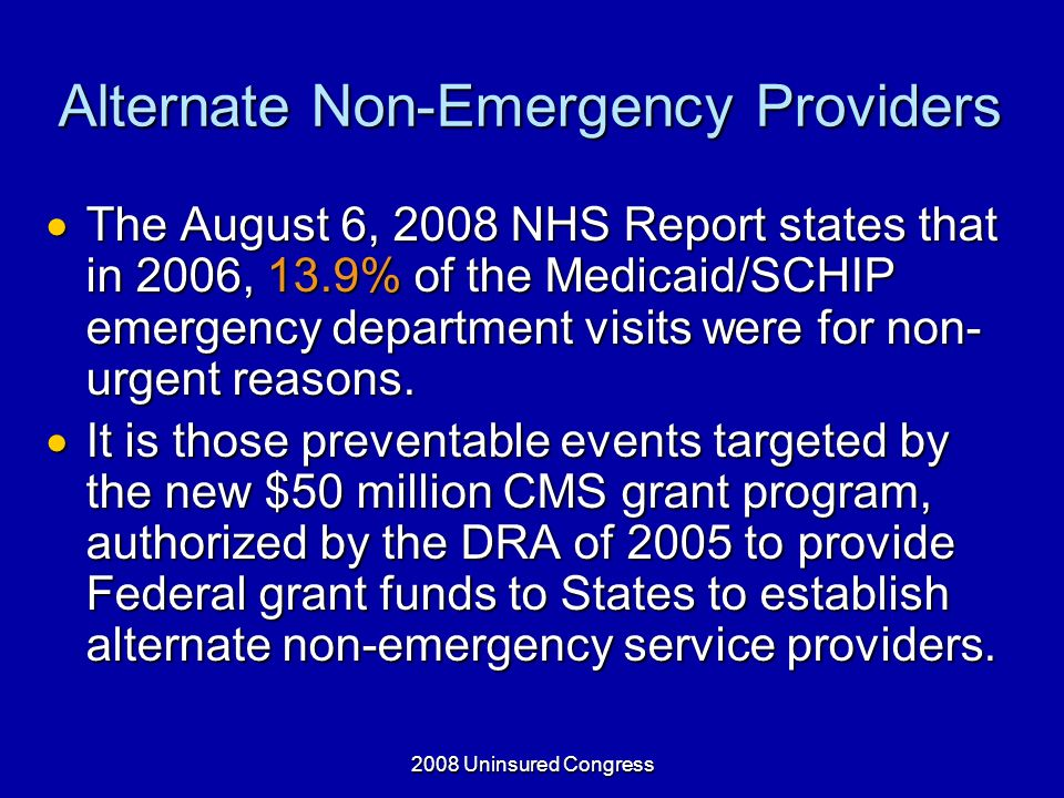 Alternate Non-Emergency Providers The August 6, 2008 NHS Report states that in 2006, 13.9% of the Medicaid/SCHIP emergency department visits were for non- urgent reasons.
