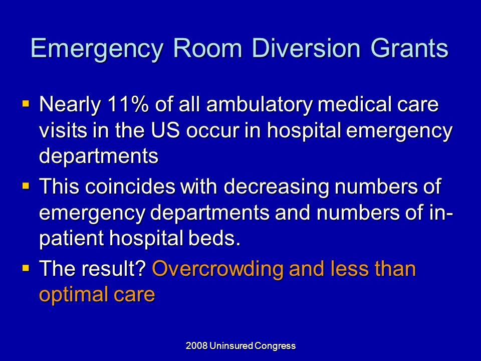 2008 Uninsured Congress Emergency Room Diversion Grants Nearly 11% of all ambulatory medical care visits in the US occur in hospital emergency departments Nearly 11% of all ambulatory medical care visits in the US occur in hospital emergency departments This coincides with decreasing numbers of emergency departments and numbers of in- patient hospital beds.