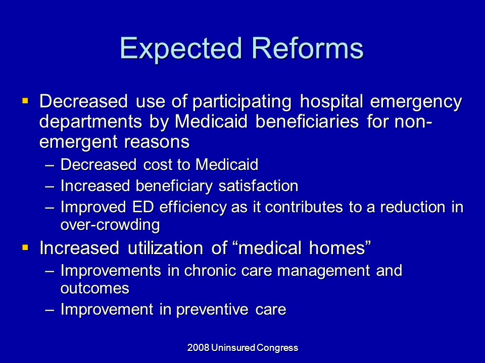 2008 Uninsured Congress Expected Reforms Decreased use of participating hospital emergency departments by Medicaid beneficiaries for non- emergent reasons Decreased use of participating hospital emergency departments by Medicaid beneficiaries for non- emergent reasons –Decreased cost to Medicaid –Increased beneficiary satisfaction –Improved ED efficiency as it contributes to a reduction in over-crowding Increased utilization of medical homes Increased utilization of medical homes –Improvements in chronic care management and outcomes –Improvement in preventive care
