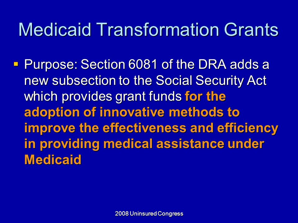 Medicaid Transformation Grants Purpose: Section 6081 of the DRA adds a new subsection to the Social Security Act which provides grant funds for the adoption of innovative methods to improve the effectiveness and efficiency in providing medical assistance under Medicaid Purpose: Section 6081 of the DRA adds a new subsection to the Social Security Act which provides grant funds for the adoption of innovative methods to improve the effectiveness and efficiency in providing medical assistance under Medicaid
