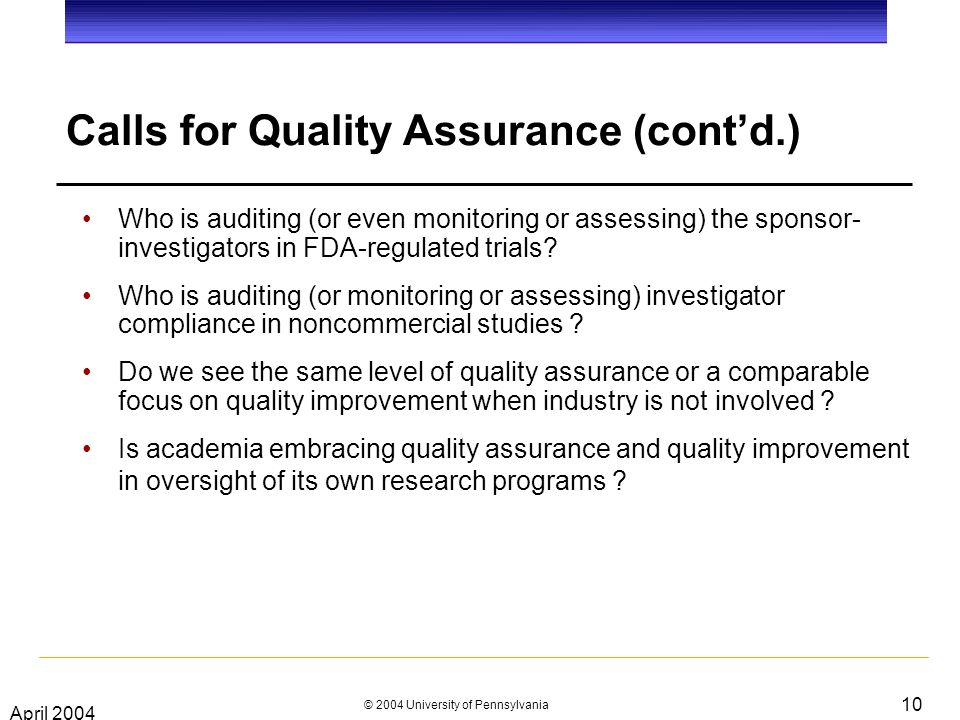 April 2004 © 2004 University of Pennsylvania 10 Calls for Quality Assurance (contd.) Who is auditing (or even monitoring or assessing) the sponsor- investigators in FDA-regulated trials.