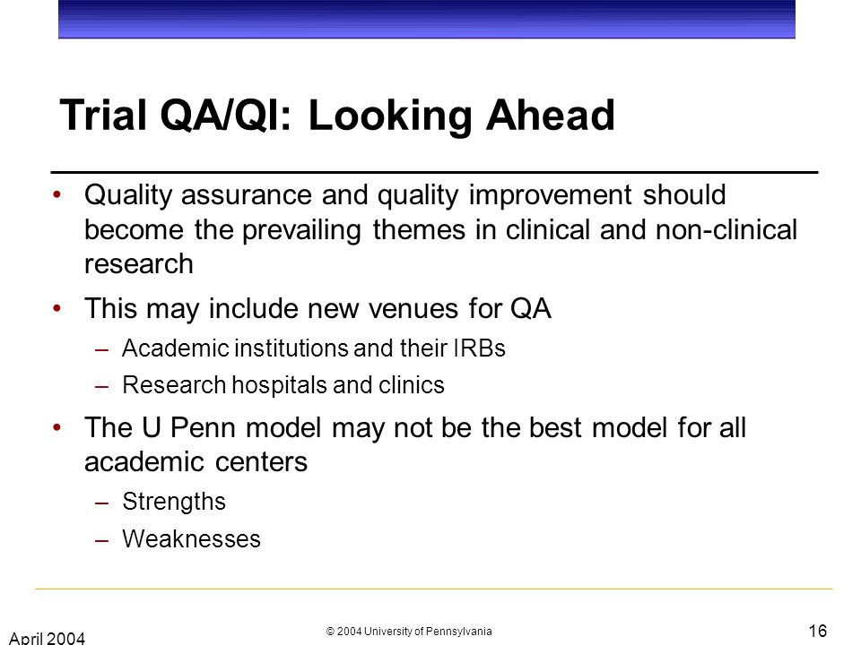 April 2004 © 2004 University of Pennsylvania 16 Trial QA/QI: Looking Ahead Quality assurance and quality improvement should become the prevailing themes in clinical and non-clinical research This may include new venues for QA –Academic institutions and their IRBs –Research hospitals and clinics The U Penn model may not be the best model for all academic centers –Strengths –Weaknesses