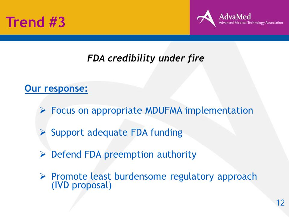 FDA credibility under fire Our response: Focus on appropriate MDUFMA implementation Support adequate FDA funding Defend FDA preemption authority Promote least burdensome regulatory approach (IVD proposal) Trend #3 12