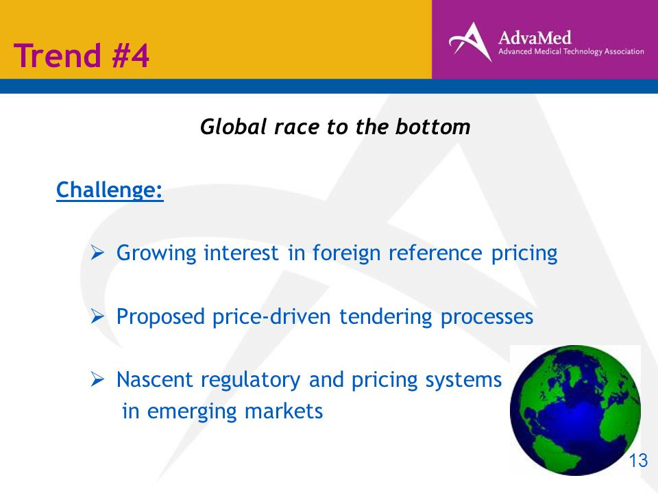 Global race to the bottom Challenge: Growing interest in foreign reference pricing Proposed price-driven tendering processes Nascent regulatory and pricing systems in emerging markets Trend #4 13