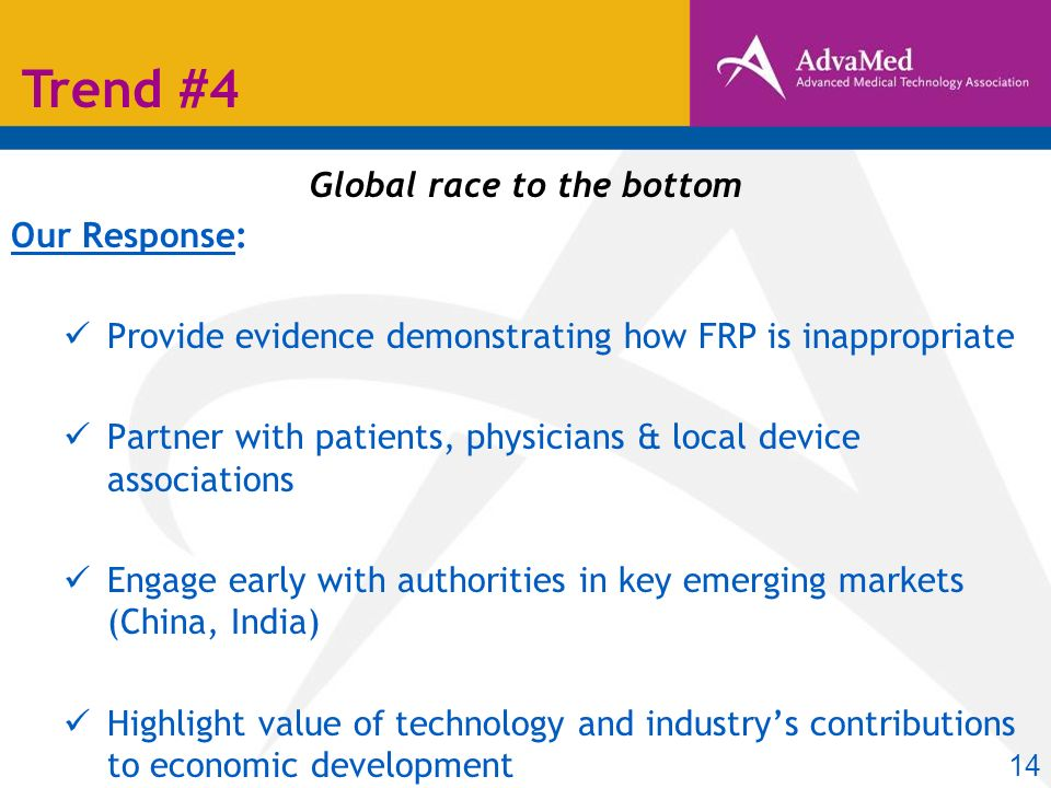Global race to the bottom Our Response: Provide evidence demonstrating how FRP is inappropriate Partner with patients, physicians & local device associations Engage early with authorities in key emerging markets (China, India) Highlight value of technology and industrys contributions to economic development Trend #4 14
