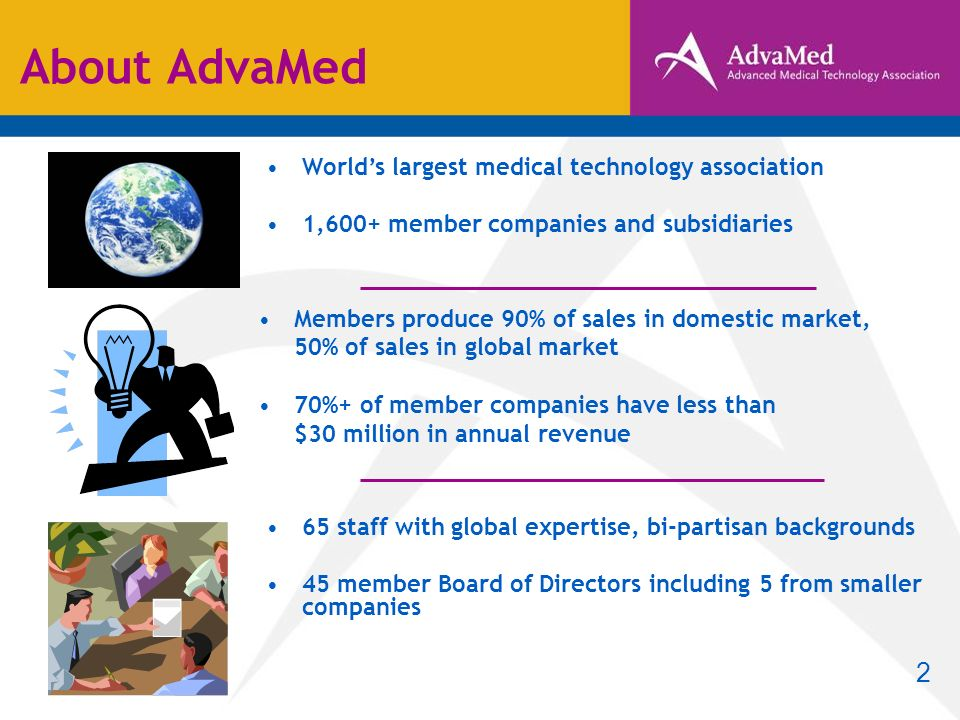 About AdvaMed Worlds largest medical technology association 1,600+ member companies and subsidiaries Members produce 90% of sales in domestic market, 50% of sales in global market 70%+ of member companies have less than $30 million in annual revenue 65 staff with global expertise, bi-partisan backgrounds 45 member Board of Directors including 5 from smaller companies 2