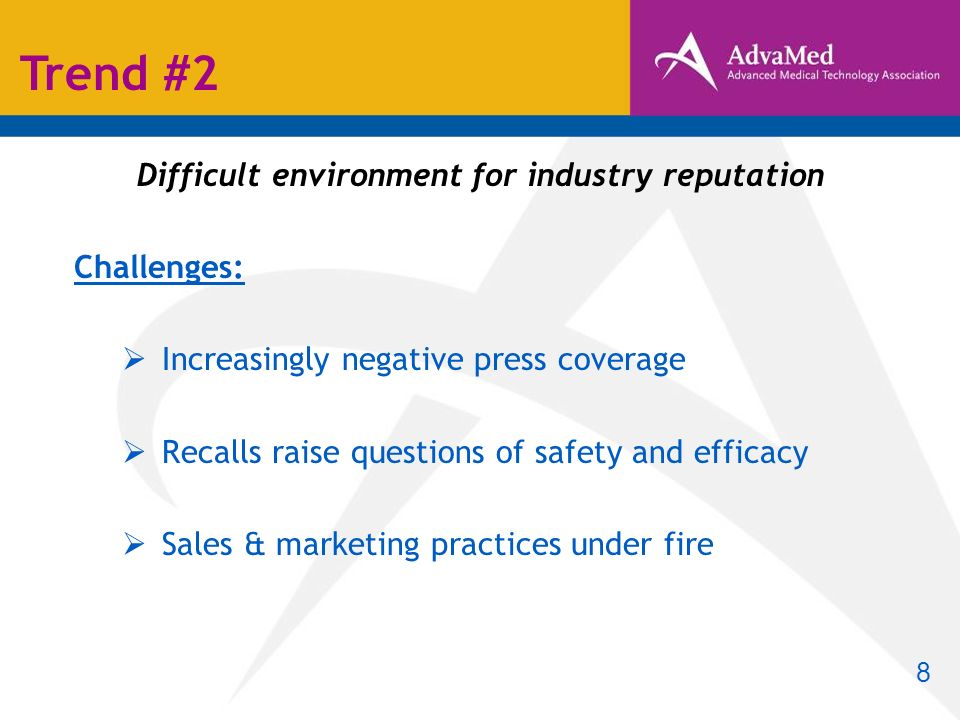 Difficult environment for industry reputation Challenges: Increasingly negative press coverage Recalls raise questions of safety and efficacy Sales & marketing practices under fire Trend #2 8