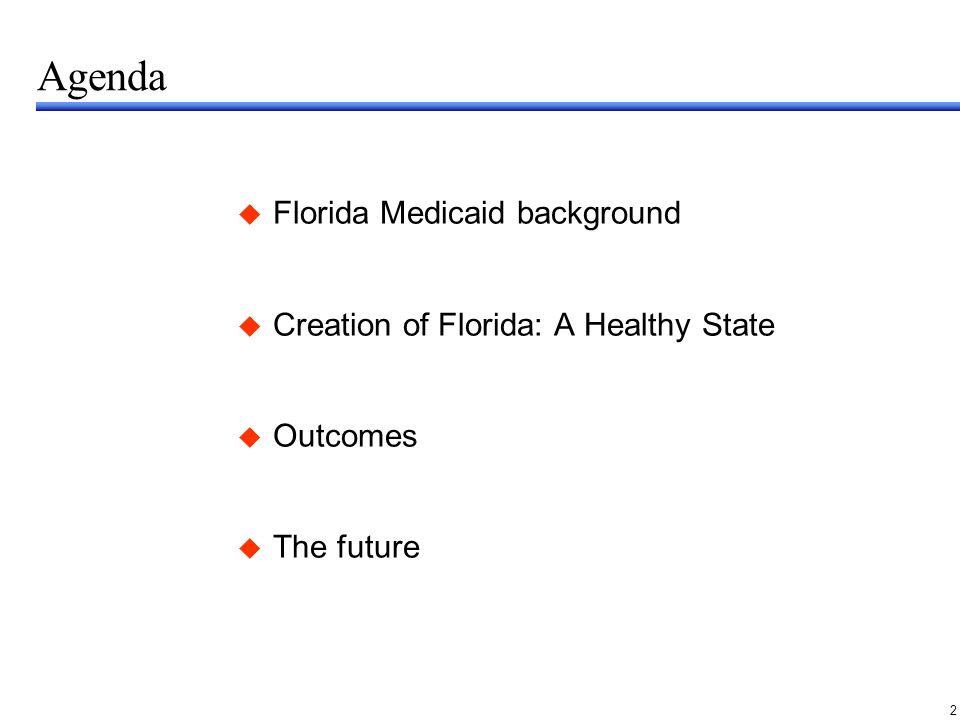 2 Agenda Florida Medicaid background Creation of Florida: A Healthy State Outcomes The future