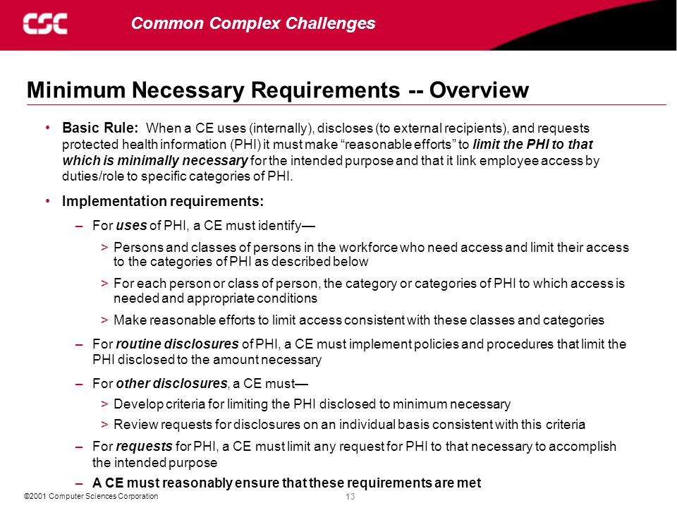 13 ©2001 Computer Sciences Corporation Minimum Necessary Requirements -- Overview Common Complex Challenges Basic Rule: When a CE uses (internally), discloses (to external recipients), and requests protected health information (PHI) it must make reasonable efforts to limit the PHI to that which is minimally necessary for the intended purpose and that it link employee access by duties/role to specific categories of PHI.