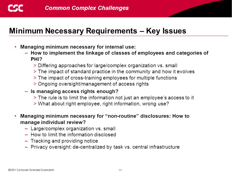 14 ©2001 Computer Sciences Corporation Minimum Necessary Requirements – Key Issues Common Complex Challenges Managing minimum necessary for internal u