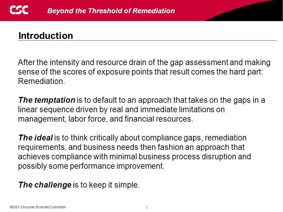 3 ©2001 Computer Sciences Corporation Beyond the Threshold of Remediation After the intensity and resource drain of the gap assessment and making sense of the scores of exposure points that result comes the hard part: Remediation.